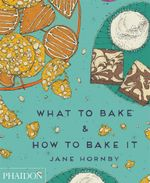 What to Bake and How to Bake it : The ultimate step-by-step baking book for beginners - Jane Hornby