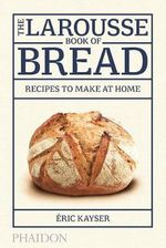 The Larousse Book of Bread : Recipes to Make at Home - Eric Kayser