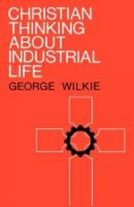 Christian Thinking About Industrial Life - George Wilkie