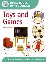 Toys and Games : Dolls House Do-It-Yourself - Step-by-step Instructions for Over 35 Projects - Jane Harrop