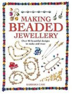 Making Beaded Jewellery : Over 80 Beautiful Designs to Make and Wear - Barbara Case