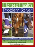Horse's Health Problem Solver : Easy Access to Sound Veterinary Advice - Roberta Baxter