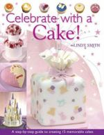 Celebrate with a Cake : A Step-by-Step Guide to Creating 15 Memorable Cakes - Lindy Smith