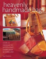 Heavenly Handmade Bags : Over 25 Designs to Stitch, Knit, Embroider and Embellish - Sue Hawkins