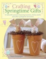 Crafting Springtime Gifts : 25 Adorable Projects Featuring Bunnies, Chicks, Lambs and Other Springtime Favourites - Tone Finnanger