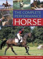 The Complete Performance Horse : Feeding, Fitness, Lameness, Preventive Medicine - Colin Vogel