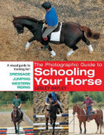 The Photographic Guide to Schooling Your Horse : A Visual Guide to Training for, Dressage, Jumping and Western Riding - Lesley Bayley
