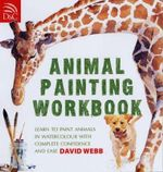 Animal Painting Workbook : Learn to Paint Animals in Watercolour with Complete Confidence and Ease - David Webb
