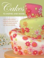 Cakes to Inspire and Desire : Over 35 Unique Designs, from Mini-Cakes and Simple Shapes to Beaded Delights and Fabulous Flowers - Lindy Smith