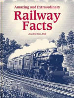 Amazing and Extraordinary Railway Facts : A Nostalgic Journey Back to the Golden Age of Trai... - Julian Holland