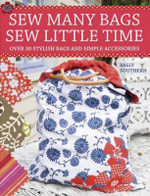 Sew Many Bags, Sew Little Time : Over 30 Stylish Bags and Simple Accessories - Sally Southern
