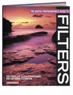The Digital Photographer's Guide to Filters : The Complete Guide to Hardware and Software Filtration - Ross Hoddinott