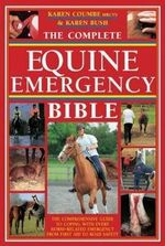 The Complete Equine Emergency Bible : The Comprehensive Guide to Coping with Every Horse Related Emergency from First Aid to Road Safety - Karen Coumbe