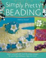 Simply Pretty Beading : Adorn Yourself with Over 20 Unique Designs for Sparkling Necklaces, Rings and More - Patricia Ducerf