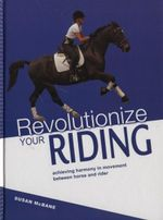Revolutionize Your Riding : Achieving Harmony in Movement Between Horse and Rider - Susan McBane