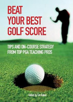 Beat Your Best Golf Score : Tips and On-Course Strategy from Top PGA Teaching Pros - Tim Baker