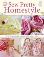 Sew Pretty Homestyle : Over 50 Irresistible Projects to Fall in Love with : Over 50 Irresistible Projects to Fall in Love with - Tone Finnanger