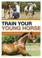 Train Your Young Horse with Richard Maxwell : A Complete Equine Education from Foal to Full Grown - Richard Maxwell