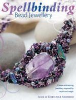 Spellbinding Bead Jewellery : Create Enchanting Jewellery Inspired by Myth and Magic - Julie Ashford