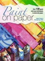 Paint on Paper : Over 130 Quick and Easy Techniques to Decorate Paper - Angie Franke