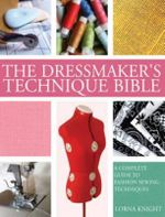 The Dressmaker's Technique Bible : A Complete Guide to Fashion Sewing Techniques - Lorna Knight