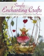 Simply Enchanting Crafts : Over 30 Delightfully Delicate Projects for You and Your Home - Lilas Force