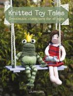Knitted Toy Tales : Irresistible Characters for All Ages - Laura Long