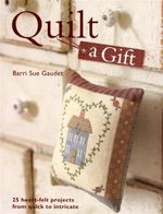 Quilt a Gift : 25 Heartfelt Projects from Quick to Heirloom - Barni Sue Gaudet