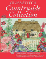 Cross Stitch Countryside Collection : 30 Timeless Designs from Claire Crompton, Caroline Palmer, Lesley Teare and Carol Thornton - Claire Crompton