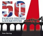 Fifty Famous British Locomotives : The Story of the Stars of the Steam and Early Diesel Age - Peter Herring