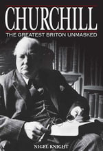 Churchill the Greatest Briton Unmasked : The Greatest Briton Unmasked - Nigel Knight