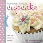 Bake Me I'm Yours Cupcake : Over 100 Excuses to Indulge - Joan Belgrove