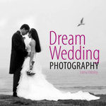 Dream Wedding Photography : Photographing the Perfect Wedding - Lorna Yabsley