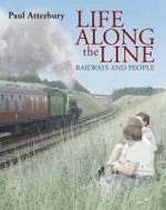 Life Along the Line : A Nostalgic Celebration of Railways and Railway People - Paul Atterbury