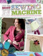 Get the Most from Your Sewing Machine : Smart Tips, Funky Ideas and Original Projects for Any Machine - Marion Elliot