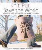 Knit, Purl, Save the World : Fabulous Knit and Crochet Projects for Eco-Friendly Stitchers - Vickie Howell