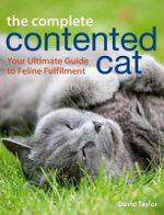 The Complete Contented Cat : Your Ultimate Guide to Feline Fulfilment - David Taylor