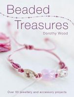 Beaded Treasures : Over 50 Jewellery and Accessory Projects - Dorothy Wood