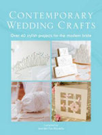 The Contemporary Wedding Crafts : Over 40 Stylish Projects For The Modern Bride : Over 40 Stylish Projects For The Modern Bride