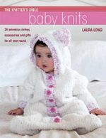 The Knitter's Bible : Baby Knits  :  25 Adorable Clothes, Accessories and Gifts for All Year Round - Laura Long