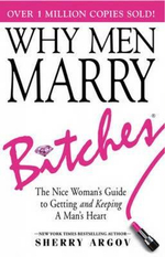 Why Men Marry Bitches : The Nice Woman's Guide to Getting and Keeping a Man's Heart - Sherry Argov