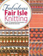 Fabulous Fair Isle Knitting : Create 40 Garments and Accessories with a Vibrant Fair Isle Twist - Patty Knox