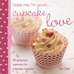 Bake Me, I'm Yours... Cupcake Love : Over 100 Ideas and Excuses to Show You Care - Lindy Smith