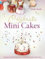 Celebrate with Minicakes : Designs and techniques for over 20 celebration mini cakes - Lindy Smith
