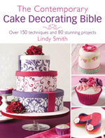 The Contemporary Cake Decorating Bible : Creative Techniques, Resh Inspiration, Stylish Designs - Lindy Smith