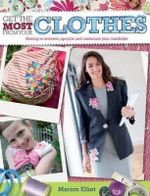 Get the Most from Your Clothes : Sewing to Reinvent, Upcycle and Customize Your Wardrobe - Marion Elliot
