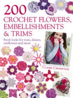 200 Crochet Flowers, Embellishments & Trims :  Contemporary Designs for Embellishing All of Your Accessories - Claire Crompton