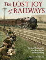 The Lost Joy of Railways : A Nostalgic Journey Back to the Golden Age of Trainspotting - Julian Holland