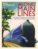 Along Main Lines : The Great Trains, Stations and Routes of Britain's Railways - Paul Atterbury
