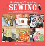 The Busy Girl's Guide to Sewing : Unlock Your Inner Sewing Goddess: Projects, Advice and Inspiration for a Creative Lifestyle - Carrie Maclennan